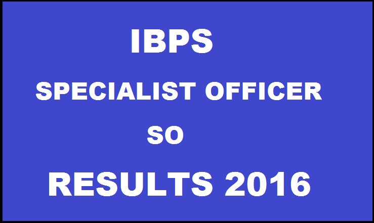 IBPS SO Results 2016 Declared: Check CWE V Specialist Officer Results @ www.ibps.in