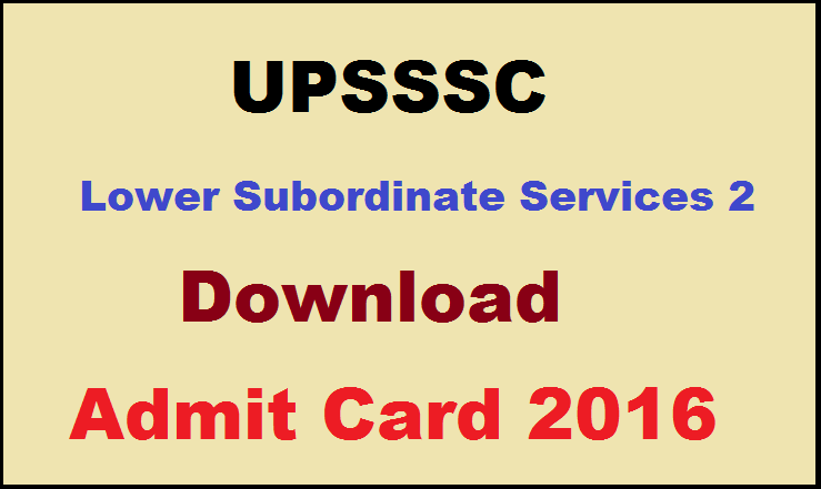 UPSSSC Lower Subordinate Services 2 Admit Card 2016 Released Download @ upsssc.gov.in