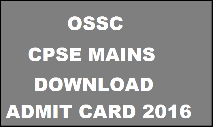 OSSC CPSE Mains Admit Card 2016 Released| Download @ www.ossc.gov.in For 27th & 28th Feb Exam