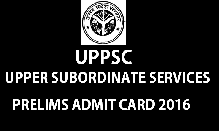 UPPSC Upper Subordinate Services Prelims Admit Card 2016 Released| Download @ uppsc.up.nic.in