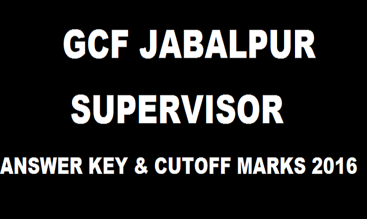 GCF Jabalpur Supervisor Answer Key 2016 With Cutoff Marks For 10th April Exam