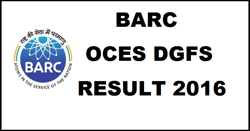 BARC OCES DGFS Results 2016 Out| Check Selected Candidates For Interview @ www.barconlineexam.in