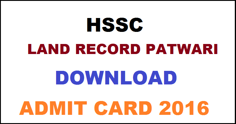 HSSC Patwari Admit Card 2016| Download Land Record Hall Ticket @ www.hssc.gov.in For 1st May Exam