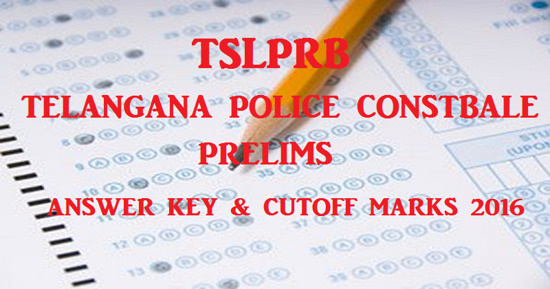 Telangana TS Police Constable Prelims Answer Key And Cutoff Marks 2016 For TSLPRB Written Exam @ www.tslprb.in