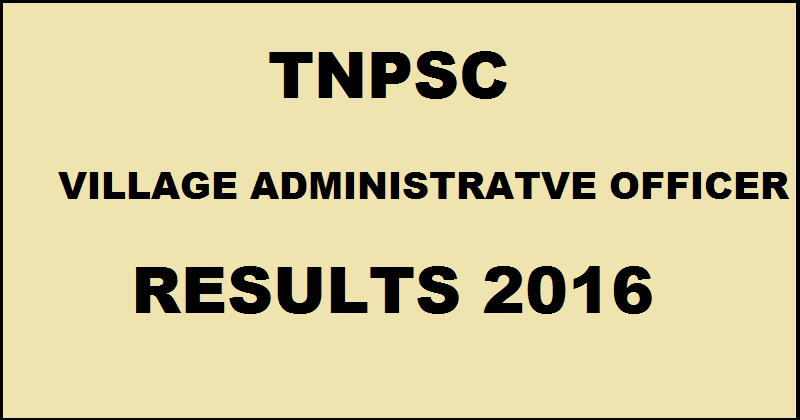 TNPSC VAO Results 2016 Marks Declared @ www.tnpsc.tn.nic.in For Village Administrative Officer Exam